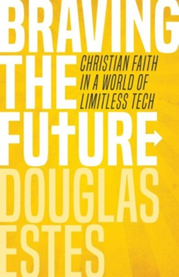 Braving the Future: Christian Faith in a World of Limitless Tech  -     By: Douglas Estes