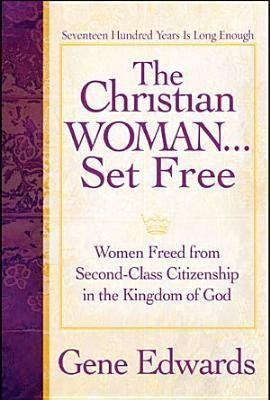 The Christian Woman Set Free: Women Freed from Second-Class Citizenship in the Kingdom of God  -     By: Gene Edwards