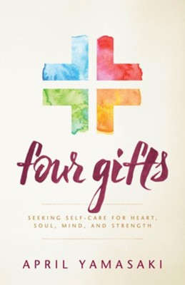 Four Gifts: Seeking Self-Care for Heart, Soul, Mind and Strength  -     By: April Yamasaki