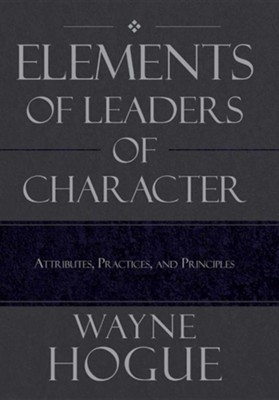 Elements of Leaders of Character: Attributes, Practices, and Principles  -     By: Wayne Hogue