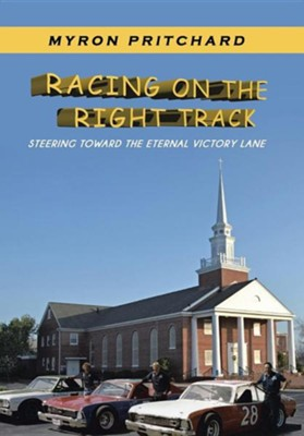 Racing on the Right Track: Steering Toward the Eternal Victory Lane  -     By: Myron Pritchard
