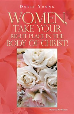 Women, Take Your Right Place in the Body of Christ!  -     By: Dovie Young