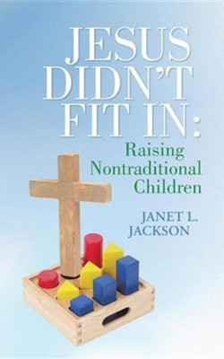Jesus Didn't Fit in: Raising Nontraditional Children  -     By: Janet L. Jackson