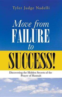 Move from Failure to Success!: Discovering the Hidden Secrets of the Prayer of Hannah  -     By: Tyler Judge Nadelli