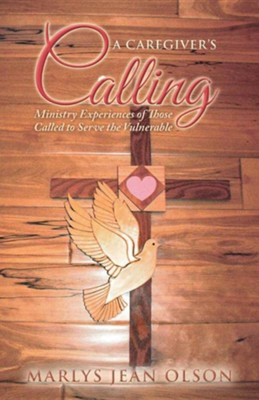 A Caregiver's Calling: Ministry Experiences of Those Called to Serve the Vulnerable  -     By: Marlys Jean Olson