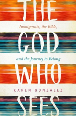 The God Who Sees: Immigrants, the Bible, and the Journey to Belong, Hardcover  -     By: Karen Gonzalez