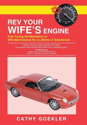 REV Your Wife's Engine: Fine Tuning the Mechanics of Wife Maintenance for a Lifetime of Satisfaction  -     By: Cathy Goekler