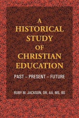 A Historical Study of Christian Education: Past - Present - Future  -     By: Dr. Ruby M. Jackson