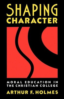 Shaping Character: Moral Education in the Christian College  -     By: Arthur F. Holmes