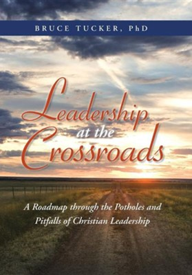Leadership at the Crossroads: A Roadmap Through the Potholes and Pitfalls of Christian Leadership  -     By: Bruce Tucker Ph.D.