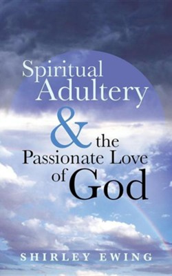 Spiritual Adultery and the Passionate Love of God  -     By: Shirley Ewing