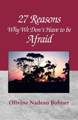 27 Reasons Why We Don't Have to Be Afraid  -     By: Olivine Nadeau Bohner
