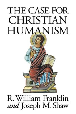 The Case for Christian Humanism  -     By: R. William Franklin, Joseph M. Shaw