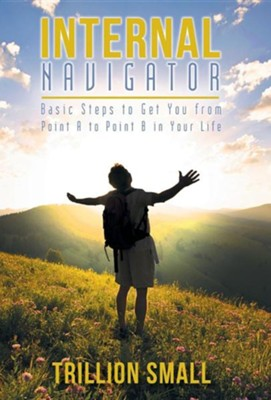 Internal Navigator: Basic Steps to Get You from Point A to Point B in Your Life  -     By: Trillion Small