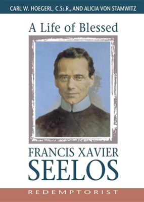A Life of Blessed Francis Xavier Seelos, Redemptorist   -     By: Alice Von Stamwitz, Carl Hoegerl