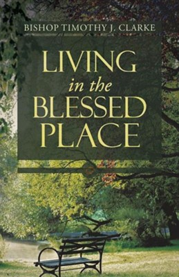 Living in the Blessed Place  -     By: Bishop Timothy J. Clarke