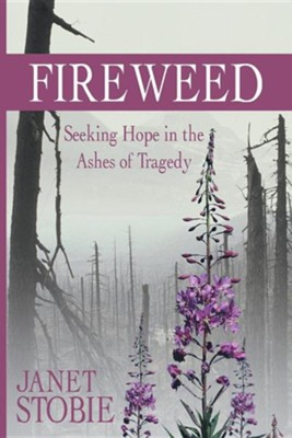 Fireweed: Seeking Hope in the Ashes of Tragedy  -     By: Janet Stobie