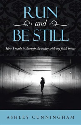 Run and Be Still: How I Made It Through the Valley with My Faith Intact  -     By: Ashley Cunningham