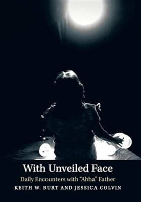 With Unveiled Face: Daily Encounters with Abba Father  -     By: Keith W. Burt, Jessica Colvin