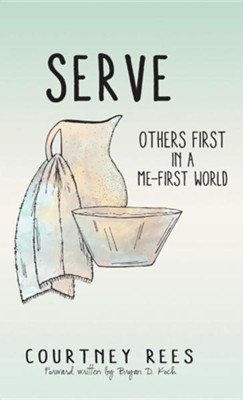 Serve: Others First in a Me-First World  -     By: Courtney Rees