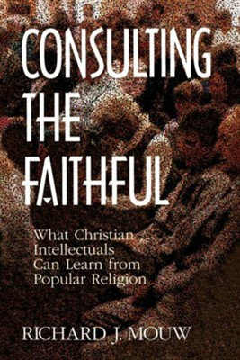 Consulting the Faithful: What Christian Intellectuals Can Learn from Popular Religion  -     By: Richard J. Mouw