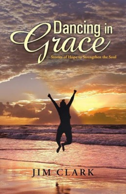 Dancing in Grace: Stories of Hope to Strengthen the Soul  -     By: Jim Clark