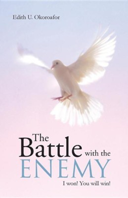 The Battle with the Enemy: I Won! You Will Win!  -     By: Edith U. Okoroafor