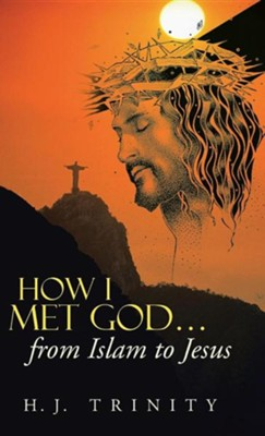 How I Met God...from Islam to Jesus  -     By: H.J. Trinity