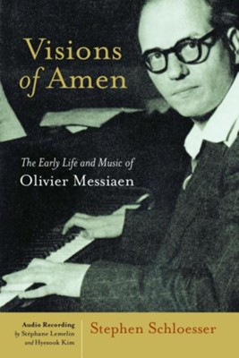 Visions of Amen: Early Life and Music of Olivier Messiaen  -     By: Stephen Schloesser
