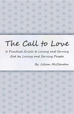 The Call to Love: A Practical Guide to Loving and Serving God by Loving and Serving People  -     By: Jillian McClendon