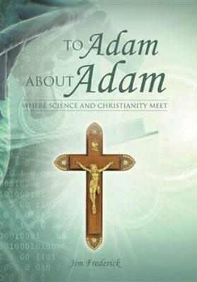 To Adam about Adam: Where Science and Christianity Meet  -     By: Jim Frederick