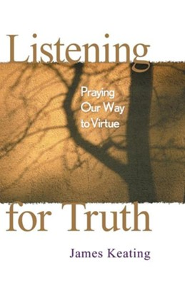 Listening for Truth: Praying Our Way to Virtue  -     By: James Keating