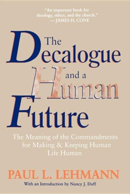 The Decalogue and a Human Future: The Meaning of the Commandments for Making and Keeping Human Life Human  -     By: Paul Louis Lehmann, Nancy J. Duff