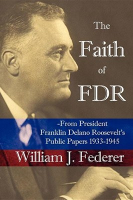 The Faith of FDR: From President Franklin D. Roosevelt's Public Papers 1933-1945  -     By: William J. Federer