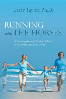 Running with the Horses: A Parenting Guide for Raising Children to Be Servant-Leaders for Christ  -     By: Larry Taylor Ph.D.