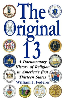 The Original 13: A Documentary History of Religion in America's First Thirteen States  -     By: William J. Federer