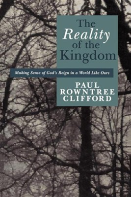 The Reality of the Kingdom: Making Sense of God's Reign in a World Like Ours  -     By: Paul Rowntree Clifford
