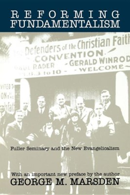 Reforming Fundamentalism: Fuller Seminary and the New Evangelicalism  -     By: George M. Marsden