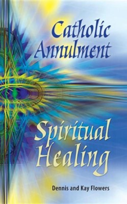 Catholic Annulment, Spiritual Healing  -     By: Dennis Flowers, Kay Flowers