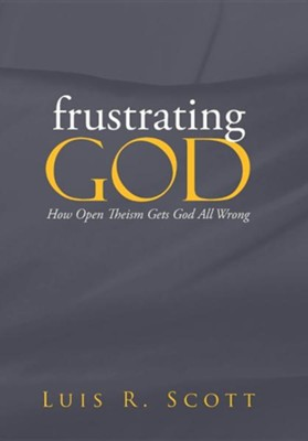 Frustrating God: How Open Theism Gets God All Wrong  -     By: Luis Scott