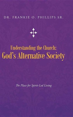 Understanding the Church: God's Alternative Society: The Place for Spirit-Led Living  -     By: Dr. Frankie O. Phillips Sr.