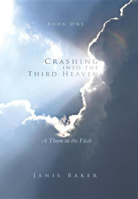 Crashing Into the Third Heaven: A Thorn in the Flesh  -     By: Janis Baker