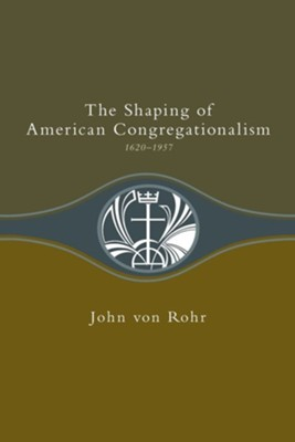 The Shaping of American Congregationalism, 1620-1957   -     By: John Von Rohr