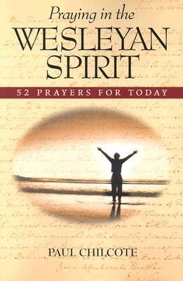 Praying in the Wesleyan Spirit: 52 Prayers for Today  -     By: Paul Wesley Chilcote