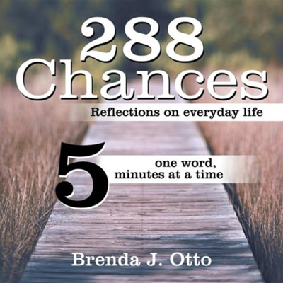 288 Chances: Reflections on Everyday Life, One Word, Five Minutes at a Time  -     By: Brenda J. Otto