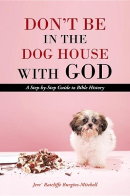 Don't Be in the Dog House with God: A Step-By-Step Guide to Bible History  -     By: Jere Ratcliffe Burgins-Mitchell