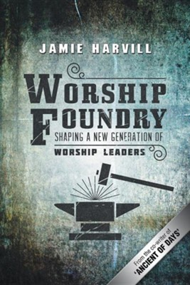Worship Foundry: Shaping a New Generation of Worship Leaders  -     By: Jamie Harvill