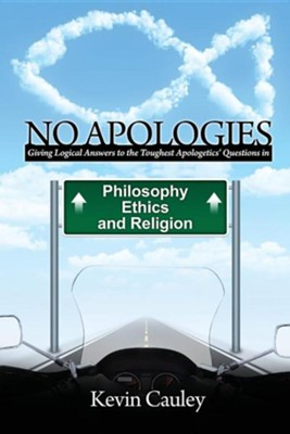 No Apologies: A Logical Approach to the Study of Apologetics, Giving Answers to Some of the Toughest Questions about Philosophy, Ethics, and Religion  -     By: Kevin Cauley