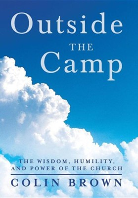Outside the Camp: The Wisdom, Humility, and Power of the Church  -     By: Colin Brown
