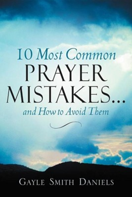 10 Most Common Prayer Mistakes...  -     By: Gayle Smith Daniels